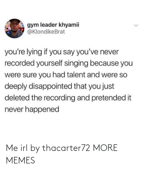 Lying: gym leader khyamii  @KlondikeBrat  you're lying if you say you've never  recorded yourself singing because you  were sure you had talent and were so  deeply disappointed that you just  deleted the recording and pretended it  never happened Me irl by thacarter72 MORE MEMES
