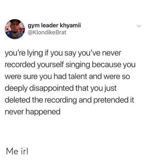 Lying: gym leader khyamii  @KlondikeBrat  you're lying if you say you've never  recorded yourself singing because you  were sure you had talent and were so  deeply disappointed that you just  deleted the recording and pretended it  never happened Me irl