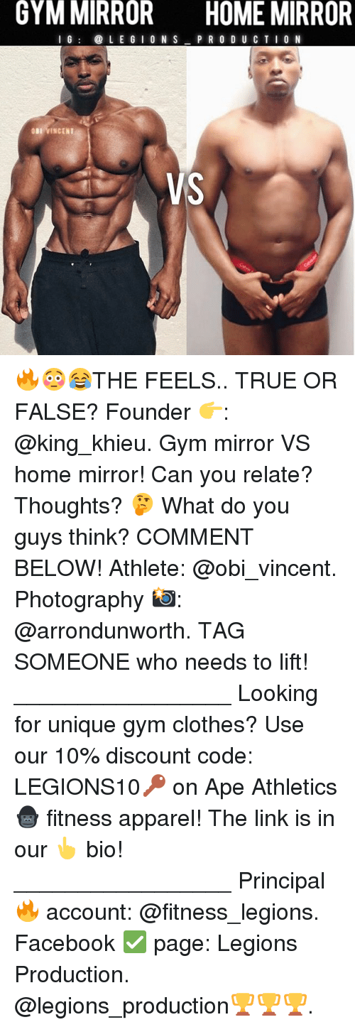 Clothes, Facebook, and Gym: GYM MIRROR  HOME MIRROR  G  LE G I O N S  P R O D U CTI 0 N  BI VINCENT  VS 🔥😳😂THE FEELS.. TRUE OR FALSE? Founder 👉: @king_khieu. Gym mirror VS home mirror! Can you relate? Thoughts? 🤔 What do you guys think? COMMENT BELOW! Athlete: @obi_vincent. Photography 📸: @arrondunworth. TAG SOMEONE who needs to lift! _________________ Looking for unique gym clothes? Use our 10% discount code: LEGIONS10🔑 on Ape Athletics 🦍 fitness apparel! The link is in our 👆 bio! _________________ Principal 🔥 account: @fitness_legions. Facebook ✅ page: Legions Production. @legions_production🏆🏆🏆.