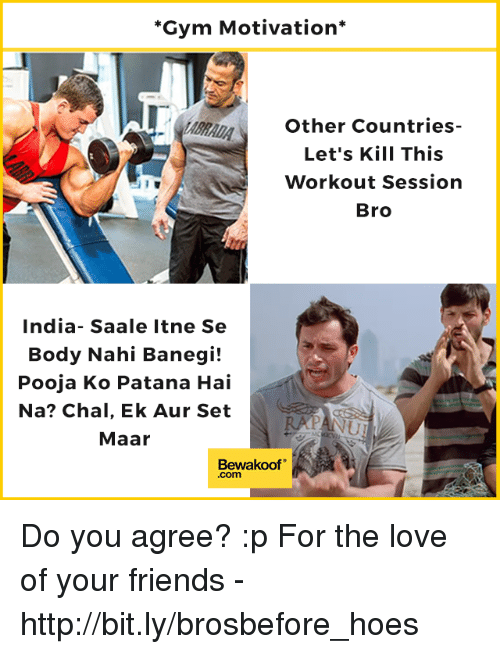 Auring: Gym Motivation*  Other Countries-  Let's Kill This  Workout Session  Bro  India- Saale Itne Se  Body Nahi Banegi!  Pooja Ko Patana Hai  Na? Chal, Ek Aur Set  Maar  Bewakoof  .com Do you agree? :p  For the love of your friends - http://bit.ly/brosbefore_hoes