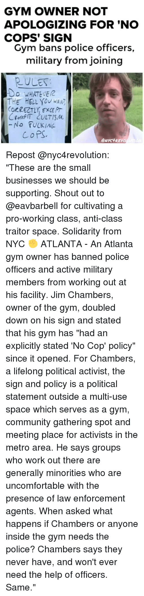"""Copping: GYM OWNER NOT  APOLOGIZING FOR 'NO  COPS' SIGN  Gym bans police officers  military from joining  RULES  O WHATEVE  THE HELL you wAN  ORRECT, EXCE PT  -No FUCKING  CoPS  eNYC't REVO Repost @nyc4revolution: """"These are the small businesses we should be supporting. Shout out to @eavbarbell for cultivating a pro-working class, anti-class traitor space. Solidarity from NYC ✊ ATLANTA - An Atlanta gym owner has banned police officers and active military members from working out at his facility. Jim Chambers, owner of the gym, doubled down on his sign and stated that his gym has """"had an explicitly stated 'No Cop' policy"""" since it opened. For Chambers, a lifelong political activist, the sign and policy is a political statement outside a multi-use space which serves as a gym, community gathering spot and meeting place for activists in the metro area. He says groups who work out there are generally minorities who are uncomfortable with the presence of law enforcement agents. When asked what happens if Chambers or anyone inside the gym needs the police? Chambers says they never have, and won't ever need the help of officers. Same."""""""