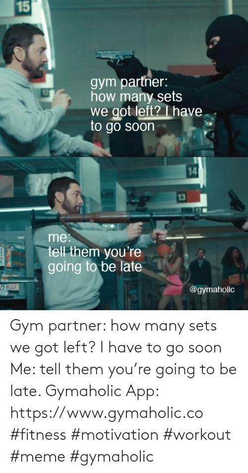 Workout Meme: Gym partner: how many sets we got left? I have to go soon  Me: tell them you're going to be late.  Gymaholic App: https://www.gymaholic.co  #fitness #motivation #workout #meme #gymaholic