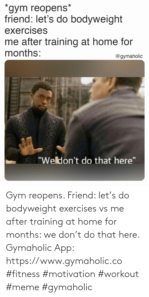 Gym: Gym reopens.  Friend: let's do bodyweight exercises vs me after training at home for months: we don't do that here.  Gymaholic App: https://www.gymaholic.co  #fitness #motivation #workout #meme #gymaholic