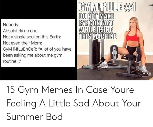 """gym memes: GYM RULE #1  DO NOT MAKE  EYE CONTACT  WHILE USING  THIS MACHINE  Nobody:  Absolutely no one:  Not a single soul on this Earth:  Not even their Mom:  GyM iNfLuEnCeR: """"A lot of you have  been asking me about me gym  routine..."""" 15 Gym Memes In Case Youre Feeling A Little Sad About Your Summer Bod"""