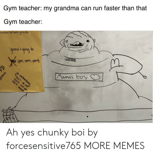 boi: Gym teacher: my grandma can run faster than that  Gym teacher:  e writers bad habits go to die  9ponan going to  Goors yre, yoers)  Mama's boy  p contracthons,  don't do not  Won't will not  can't annot Ah yes chunky boi by forcesensitive765 MORE MEMES