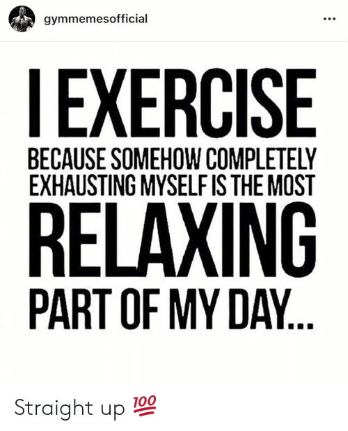 exhausting: gymmemesofficial  EXERCISE  BECAUSE SOMEHOW COMPLETELY  EXHAUSTING MYSELF IS THE MOST  RELAXING  PART OF MY DAY. Straight up 💯