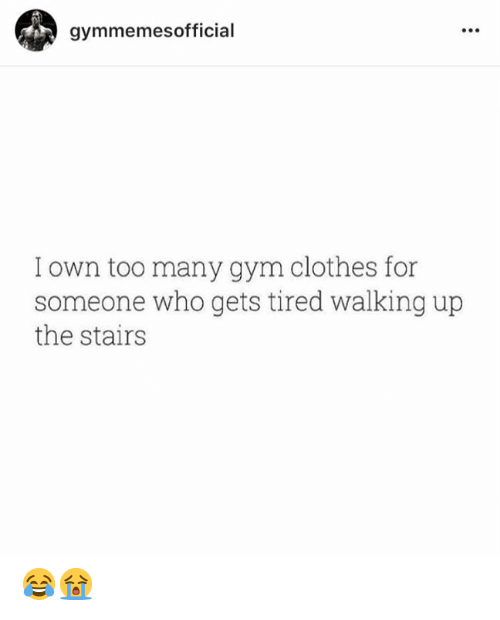 Clothes, Gym, and Who: gymmemesofficial  I own too many gym clothes for  someone who gets tired walking up  the stairs 😂😭