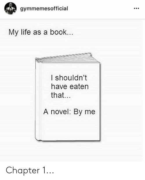 Life, Book, and Chapter: gymmemesofficial  My life as a book...  I shouldn't  have eaten  that...  A novel: By me Chapter 1...