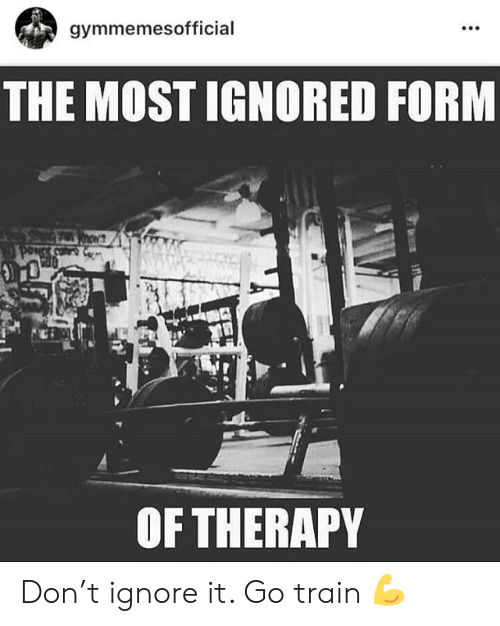 Train, Don, and Therapy: gymmemesofficial  THE MOST IGNORED FORM  hews  OF THERAPY Don't ignore it. Go train 💪