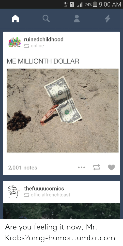 Now Mr: H+  1..1 יימ  9:00 AM  ruinedchildhood  an 2 online  ME MILLIONTH DOLLAR  2,001 notes  thefuuuucomics  2 officialfrenchtoast Are you feeling it now, Mr. Krabs?omg-humor.tumblr.com