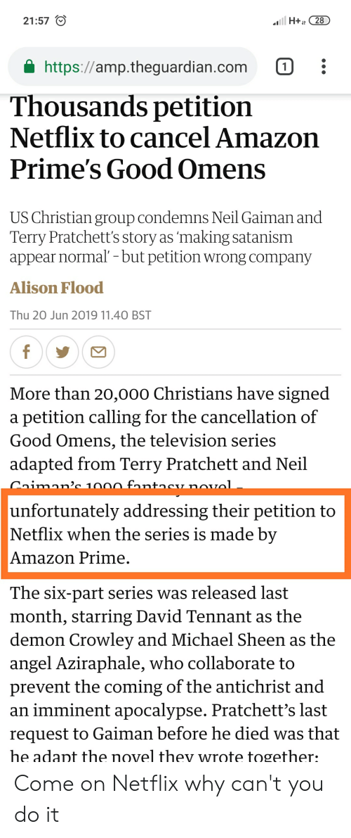 Amazon, Amazon Prime, and Facepalm: H+28  21:57  https://amp.theguardian.com  1  Thousands petition  Netflix to cancel Amazon  Prime's Good Omens  US Christian group condemns Neil Gaiman and  Terry Pratchett's story as 'making satanism  appear normal' - but petition wrong company  Alison Flood  Thu 20 Jun 2019 11.40 BST  f  More than 20,000 Christians have signed  a petition calling for the cancellation of  Good Omens, the television series  adapted from Terry Pratchett and Neil  Caiman'c 1000 fantncy novol  unfortunately addressing their petition to  Netflix when the series is made by  Amazon Prime  The six-part series was released last  month, starring David Tennant as the  demon Crowley and Michael Sheen as the  angel Aziraphale, who collaborate to  prevent the coming of the antichrist and  an imminent apocalypse. Pratchett's last  request to Gaiman before he died was that  he adapt the novel thev wrote together: Come on Netflix why can't you do it