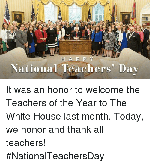 White House, House, and Today: H A P P Y  National Teachers' Day It was an honor to welcome the Teachers of the Year to The White House last month. Today, we honor and thank all teachers! #NationalTeachersDay