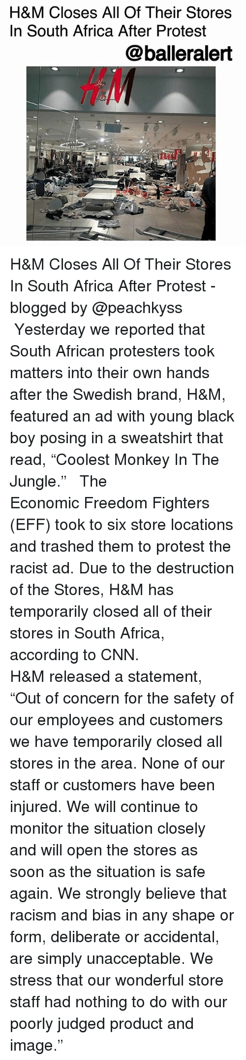 "Africa, cnn.com, and Memes: H&M Closes All Of Their Stores  In South Africa After Protest  @balleralert  HA H&M Closes All Of Their Stores In South Africa After Protest -blogged by @peachkyss ⠀⠀⠀⠀⠀⠀⠀ ⠀⠀⠀⠀⠀⠀⠀ Yesterday we reported that South African protesters took matters into their own hands after the Swedish brand, H&M, featured an ad with young black boy posing in a sweatshirt that read, ""Coolest Monkey In The Jungle."" ⠀⠀⠀⠀⠀⠀⠀ ⠀⠀⠀⠀⠀⠀⠀ The Economic Freedom Fighters (EFF) took to six store locations and trashed them to protest the racist ad. Due to the destruction of the Stores, H&M has temporarily closed all of their stores in South Africa, according to CNN. ⠀⠀⠀⠀⠀⠀⠀ ⠀⠀⠀⠀⠀⠀⠀ H&M released a statement, ""Out of concern for the safety of our employees and customers we have temporarily closed all stores in the area. None of our staff or customers have been injured. We will continue to monitor the situation closely and will open the stores as soon as the situation is safe again. We strongly believe that racism and bias in any shape or form, deliberate or accidental, are simply unacceptable. We stress that our wonderful store staff had nothing to do with our poorly judged product and image."""