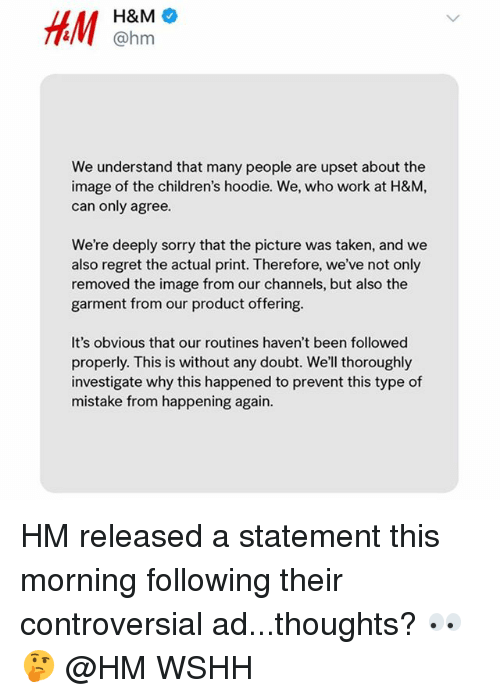 Memes, Regret, and Sorry: H&M  @hm  We understand that many people are upset about the  image of the children's hoodie. We, who work at H&M,  can only agree.  We're deeply sorry that the picture was taken, and we  also regret the actual print. Therefore, we've not only  removed the image from our channels, but also the  garment from our product offering.  It's obvious that our routines haven't been followed  properly. This is without any doubt. We'll thoroughly  investigate why this happened to prevent this type of  mistake from happening again. HM released a statement this morning following their controversial ad...thoughts? 👀🤔 @HM WSHH