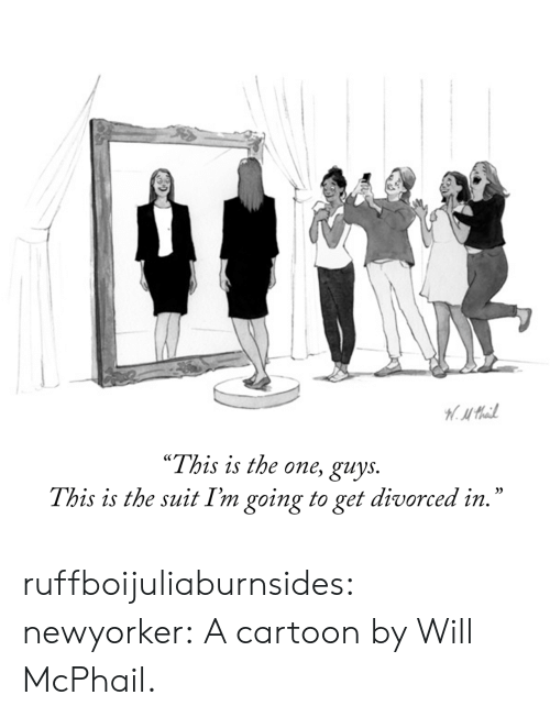 "Divorced: H.Mail  ""This is the one, guys.  This is the suit I'm going to get divorced in."" ruffboijuliaburnsides:  newyorker: A cartoon by Will McPhail."
