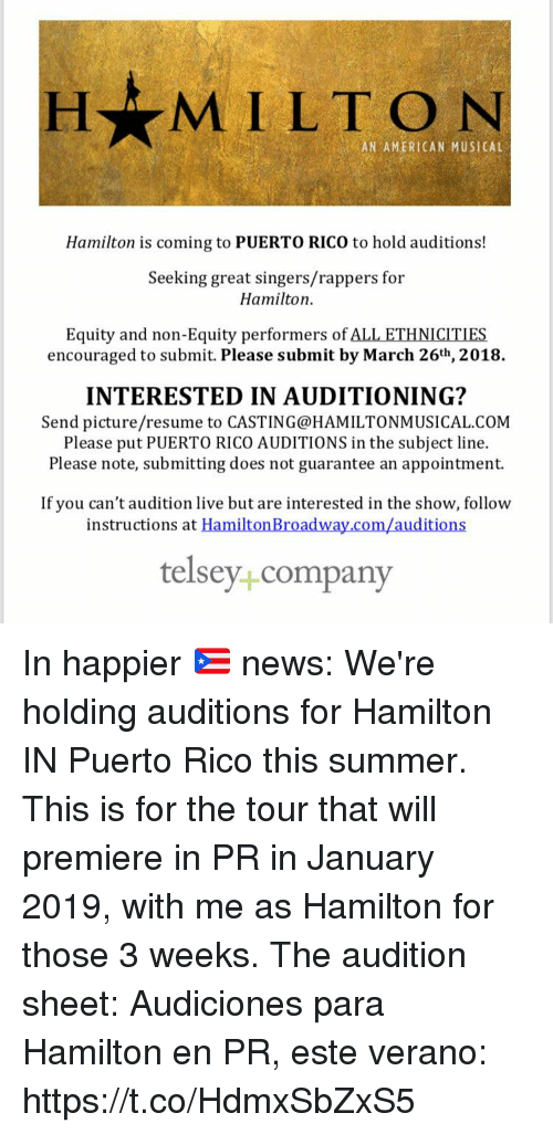 equity: H MILTON  AN AMERICAN MUSICAL  Hamilton is coming to PUERTO RICO to hold auditions!  Seeking great singers/rappers for  Hamilton  Equity and non-Equity performers of ALL ETHNICITIES  encouraged to submit. Please submit by March 26th, 2018.  INTERESTED IN AUDITIONING?  Send picture/resume to CASTING@HAMILTONMUSICAL.COM  Please put PUERTO RICO AUDITIONS in the subject line.  Please note, submitting does not guarantee an appointment.  If you can't audition live but are interested in the show, follow  instructions at HamiltonBroadway.com/auditions  telsey+company In happier 🇵🇷 news: We're holding auditions for Hamilton IN Puerto Rico this summer. This is for the tour that will premiere in PR in January 2019, with me as Hamilton for those 3 weeks. The audition sheet:  Audiciones para Hamilton en PR, este verano: https://t.co/HdmxSbZxS5