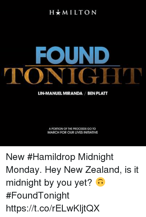Memes, New Zealand, and Monday: H*MILTON  FOUND  TONIGHT  LIN-MANUEL MIRANDA BEN PLATT  A PORTION OF THE PROCEEDS GOTO  MARCH FOR OUR LIVES INITIATIVE New #Hamildrop Midnight Monday. Hey New Zealand, is it midnight by you yet? 🙃 #FoundTonight https://t.co/rELwKljtQX