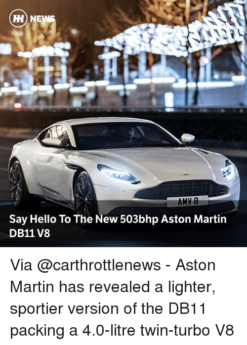 Aston Martin: H) NE  Say Hello To The New 503bhp Aston Martin  DB11 V8 Via @carthrottlenews - Aston Martin has revealed a lighter, sportier version of the DB11 packing a 4.0-litre twin-turbo V8