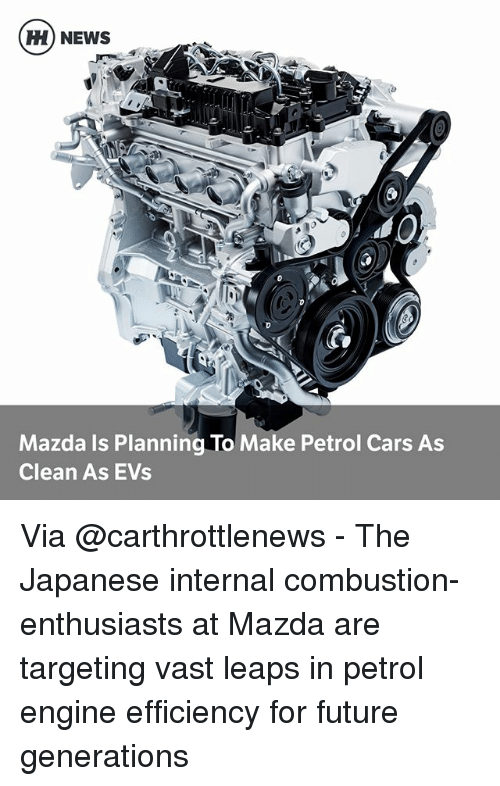 Cars, Future, and Memes: H) NEWS  d0  2  Mazda Is Planning To Make Petrol Cars As  Clean As EVs Via @carthrottlenews - The Japanese internal combustion-enthusiasts at Mazda are targeting vast leaps in petrol engine efficiency for future generations