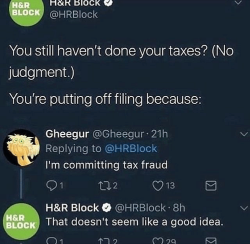 H&R Block, Taxes, and Good: H&R Block  H&R  BLOCK @HRBlock  You still haven't done your taxes? (No  judgment.)  You're putting off filing because:  Gheegur @Gheegur 21h  Replying to @HRBlock  I'm committing tax fraud  t02  13  H&R Block @HRBlock 8h  BLOCK That doesn't seem like a good idea.  H&R  2 29