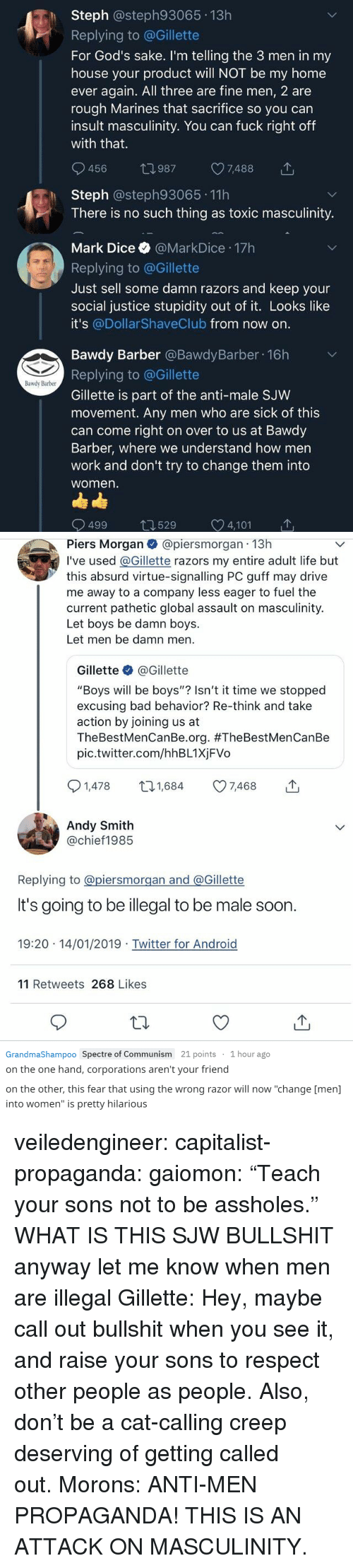 "spectre: h Steph @steph93065 13h  Replying to @Gillette  For God's sake. I'm telling the 3 men in my  house your product will NOT be my home  ever again. All three are fine men, 2 are  rough Marines that sacrifice so you can  insult masculinity. You can fuck right off  with that.  456 t0987 7488  Steph @steph93065 11h  There is no such thing as toxic masculinity.  Mark Dice @MarkDice 17h  Replying to @Gillette  Just sell some damn razors and keep your  social justice stupidity out of it. Looks like  it's @Dollar ShaveClub from now on  Bawdy Barber @BawdyBarber 16h  Replying to @Gillette  Gillette is part of the anti-male SJW  movement. Any men who are sick of this  can come right on over to us at Bawdy  Barber, where we understand how men  work and don't try to change them into  women  Bawdy Barber  499 529 C 4,101   Piers Morgan@piersmorgan 13h  I've used @Gillette razors my entire adult life but  this absurd virtue-signalling PC guff may drive  me away to a company less eager to fuel the  current pathetic global assault on masculinity.  Let boys be damn boys.  Let men be damn men  Gillette @Gillette  ""Boys will be boys""? Isn't it time we stopped  excusing bad behavior? Re-think and take  action by joining us at  TheBestMenCanBe.org. #TheBestMenCanBe  pic.twitter.com/hhBL1XjFVo  1,478 t1,684 7468  Andy Smith  @chief1985  Replying to @piersmorgan and @Gillette  It's going to be illegal to be male soon  19:20 14/01/2019 Twitter for Android  11 Retweets 268 Likes   GrandmaShampoo Spectre of Communism 21 points 1 hour ago  on the one hand, corporations aren't your friend  on the other, this fear that using the wrong razor will now ""change [men]  into women"" is pretty hilarious veiledengineer:  capitalist-propaganda:  gaiomon:  ""Teach your sons not to be assholes."" WHAT IS THIS  SJW BULLSHIT  anyway let me know when men are illegal  Gillette: Hey, maybe call out bullshit when you see it, and raise your sons to respect other people as people. Also, don't be a cat-calling creep deserving of getting called out. Morons: ANTI-MEN PROPAGANDA! THIS IS AN ATTACK ON MASCULINITY."
