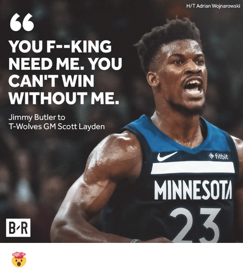 Jimmy Butler, Wolves, and King: H/T Adrian Wojnarowski  YOU F-KING  NEED ME. YOU  CAN'T WIN  WITHOUT ME.  Jimmy Butler to  T-Wolves GM Scott Layden  争fitbit  MINNESOT  B R 🤯