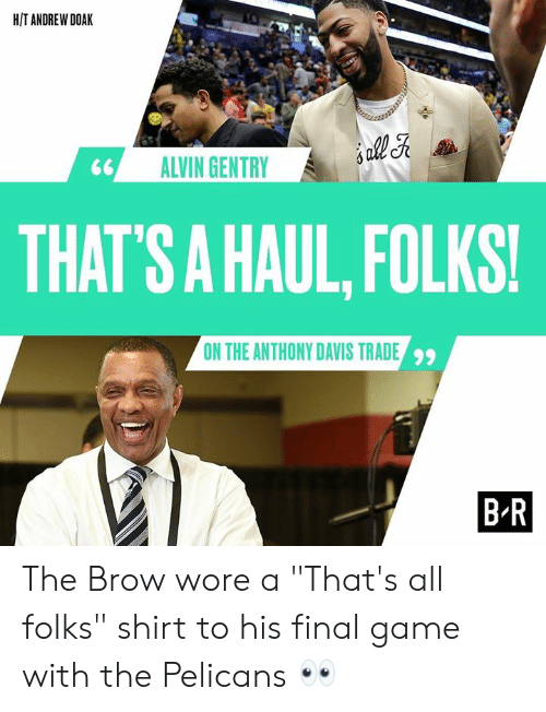 """alvin: H/T ANDREW DOAK  ALVIN GENTRY  THAT  'S A HAUL, FOLKS!  ON THE ANTHONY DAVIS TRADE  99  B R The Brow wore a """"That's all folks"""" shirt to his final game with the Pelicans 👀"""