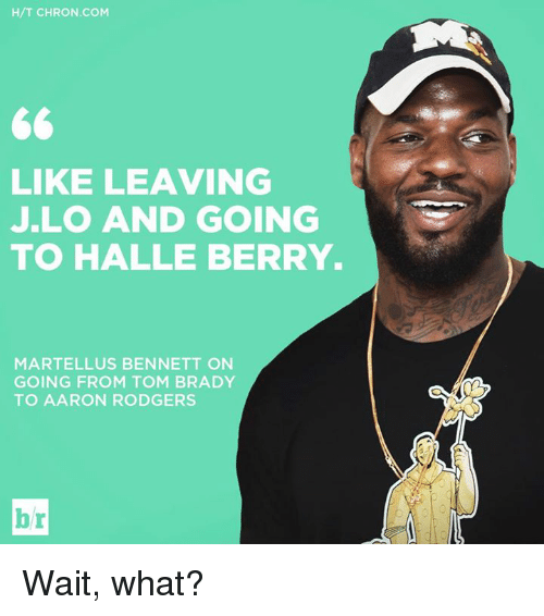 martellus bennett: H/T CHRON COM  LIKE LEAVING  JLO AND GOING  TO HALLE BERRY.  MARTELLUS BENNETT ON  GOING FROM TOM BRADY  TO AARON RODGERS  br Wait, what?