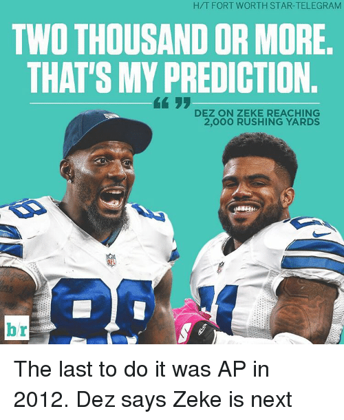Sports, Rush, and Star: H/T FORT WORTH STAR-TELEGRAM  TWO THOUSAND OR MORE  THAT'S MY PREDICTION.  DEZ ON ZEKE REACHING  2,000 RUSHING YARDS The last to do it was AP in 2012. Dez says Zeke is next