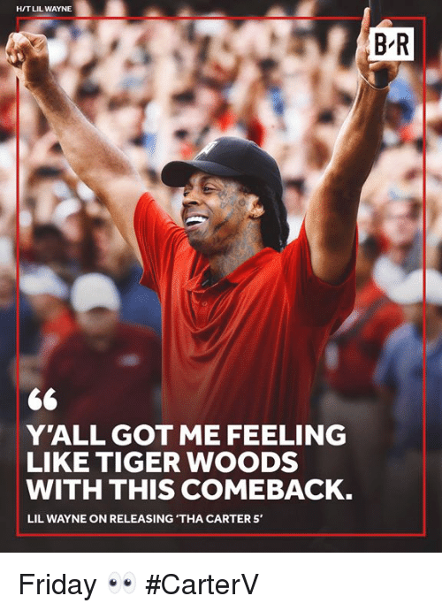 Friday, Lil Wayne, and Tiger Woods: H/T LIL WAYNE  B-R  60  YALL GOT ME FEELING  LIKE TIGER WOODS  WITH THIS COMEBACK.  LIL WAYNE ON RELEASING 'THA CARTER 5, Friday 👀 #CarterV