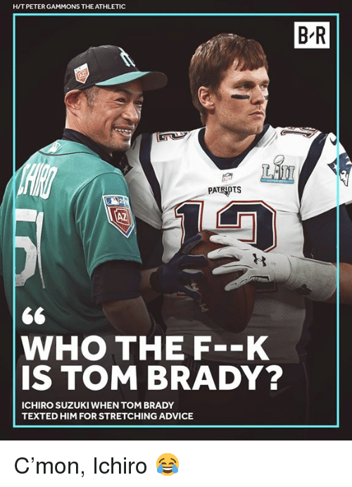 Advice, Patriotic, and Tom Brady: H/T PETER GAMMONS THE ATHLETIC  B R  PATRIOTS  10  WHO THE F--K  IS TOM BRADY?  ICHIRO SUZUKI WHEN TOM BRADY  TEXTED HIM FOR STRETCHING ADVICE C'mon, Ichiro 😂