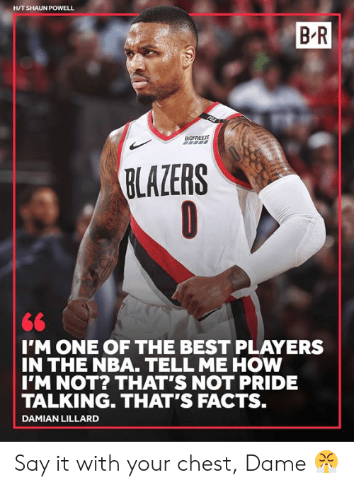 lillard: H/T SHAUN POWELL  B R  BIDFREEZE  BLAZERS  IMONE OF THE BEST PLAYERS  IN THE NBA. TELL ME HOW  IM NOT? THAT'S NOT PRIDE  TALKING. THAT'S FACTS.  DAMIAN LILLARD Say it with your chest, Dame 😤