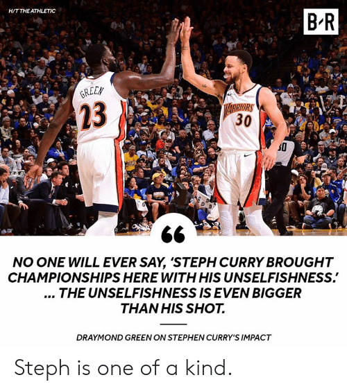 Draymond Green, Stephen, and Steph Curry: H/T THE ATHLETIC  B-R  REEN  23  RRIORS  30  NO ONE WILL EVER SAY, 'STEPH CURRY BROUGHT  CHAMPIONSHIPS HERE WITH HIS UNSELFISHNESS.  THE UNSELFISHNESS IS EVEN BIGGER  THAN HIS SHOT.  DRAYMOND GREEN ON STEPHEN CURRY'S IMPACT Steph is one of a kind.