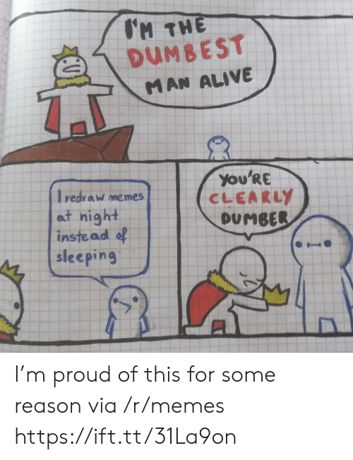 dumbest: H THE  DUMBEST  MAN ALIVE  You'Re  CLEARLY  DUMBER  redraw memes  at night  inste ad of  sleeping I'm proud of this for some reason via /r/memes https://ift.tt/31La9on