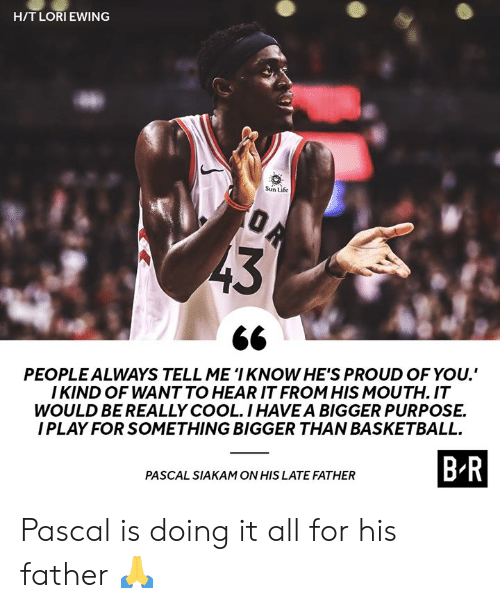 Basketball, Life, and Cool: H/TLORIEWING  Sun Life  PEOPLEALWAYS TELL ME 'I KNOW HE'S PROUD OF YOU.  I KIND OF WANT TO HEAR IT FROM HIS MOUTH. IT  WOULD BE REALLY COOL.IHAVEA BIGGER PURPOSE.  I PLAY FOR SOMETHING BIGGER THAN BASKETBALL.  B R  PASCAL SIAKAM ON HIS LATE FATHER Pascal is doing it all for his father 🙏