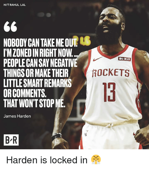 James Harden, Rockets, and Can: H/TRAHUL LAL  NOBODYCAN TAKE ME OUT  IMZONEDIN RIGHT NOW  PEOPLE CAN SAY NEGATIVE  THINGS OR MAKE THEIR  LITTLESMART REMARKS  ORCOMMENTS.  THAT WON'T STOP ME  Re KiT  ROCKETS  13  James Harden  B R Harden is locked in 😤