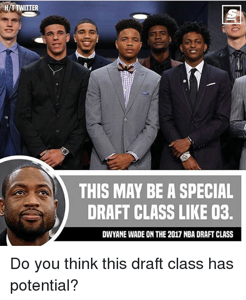 Dwyane Wade, Memes, and Nba: H/TTWITTER  THIS MAY BE A SPECIAL  DRAFT CLASS LIKE 03.  DWYANE WADE ON THE 2017 NBA DRAFT CLASS Do you think this draft class has potential?