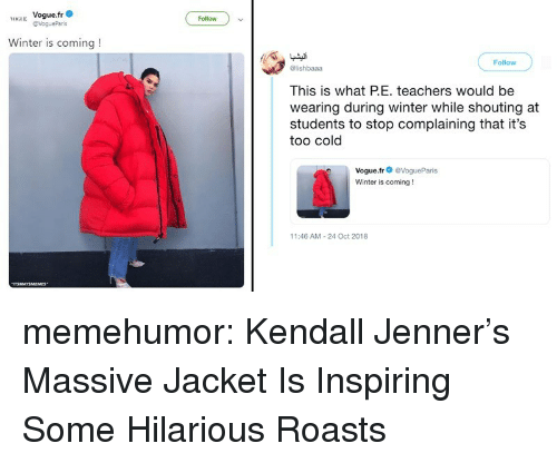 Kendall Jenner: H Vogue.fr  Follow  Winter is coming!  Follow  @lishbaaa  This is what PE. teachers would be  wearing during winter while shouting at  students to stop complaining that it's  too cold  Vogue.fr@VogueParis  Winter is coming!  11:46 AM-24 Oct 2018 memehumor:  Kendall Jenner's Massive Jacket Is Inspiring Some Hilarious Roasts