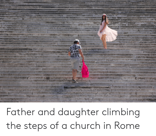 Church, Climbing, and Rome: H2  * Father and daughter climbing the steps of a church in Rome