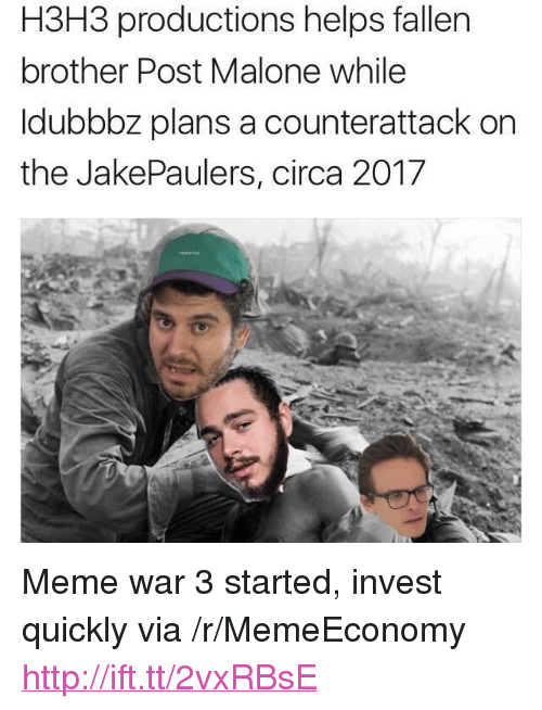 """meme war: H3H3 productions helps fallen  brother Post Malone while  ldubbbz plans a counterattack on  the JakePaulers, circa 2017 <p>Meme war 3 started, invest quickly via /r/MemeEconomy <a href=""""http://ift.tt/2vxRBsE"""">http://ift.tt/2vxRBsE</a></p>"""