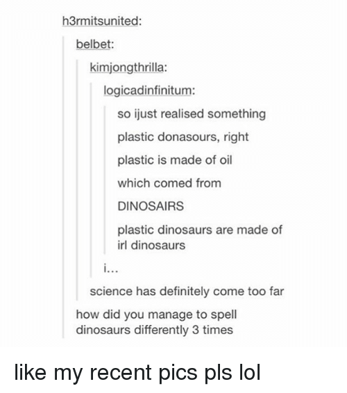 Definitely, Lol, and Tumblr: h3rmitsunited:  belbet:  kimjongthrilla:  logicadinfinitum:  so ijust realised something  plastic donasours, right  plastic is made of oil  which comed from  DINOSAIRS  plastic dinosaurs are made of  irl dinosaurs  science has definitely come too far  how did you manage to spell  dinosaurs differently 3 times like my recent pics pls lol