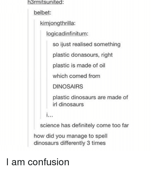 Definitely, Memes, and Dinosaurs: h3rmitsunited:  belbet:  kimjongthrilla:  logicadinfinitum:  so ijust realised something  plastic donasours, right  plastic is made of oil  which comed from  DINOSAIRS  plastic dinosaurs are made of  irl dinosaurs  science has definitely come too far  how did you manage to spell  dinosaurs differently 3 times I am confusion