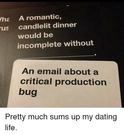Dating, Life, and Email: ha A romantic,  us candlelit dinner  would be  incomplete without  An email about a  critical production  bug  09 Pretty much sums up my dating life.