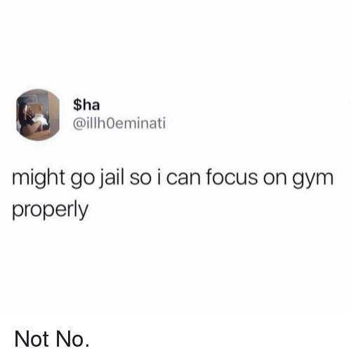 Funny, Gym, and Jail: $ha  aillhoeminati  might go jail so i can focus on gym  properly Not No.