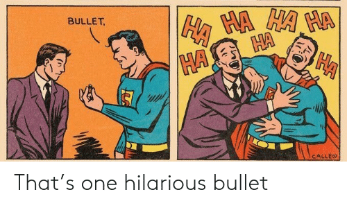 Hilarious, One, and Ha Ha: HA HA HA HA  HA  HA  BULLET  CALLED That's one hilarious bullet