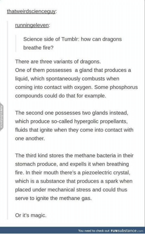 Fire, Memes, and Tumblr: ha  runningeleven  Science side of Tumblr: how can dragons  breathe fire?  There are three variants of dragons.  One of them possesses a gland that produces a  liquid, which spontaneously combusts when  coming into contact with oxygen. Some phosphorus  compounds could do that for example.  The second one possesses two glands instead,  which produce so-called hypergolic propellants,  fluids that ignite when they come into contact with  one another.  The third kind stores the methane bacteria in their  stomach produce, and expells it when breathing  fire. In their mouth there's a piezoelectric crystal,  which is a substance that produces a spark when  placed under mechanical stress and could thus  serve to ignite the methane gas.  Or it's magic.  You need to check out FUNsubstance.com