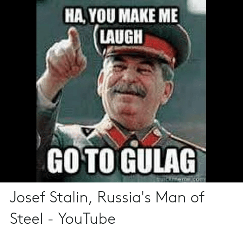 Joseph Stalin Meme: HA,YOU MAKE ME  LAUGH  GO TO GULAG  uiFnen com Josef Stalin, Russia's Man of Steel - YouTube