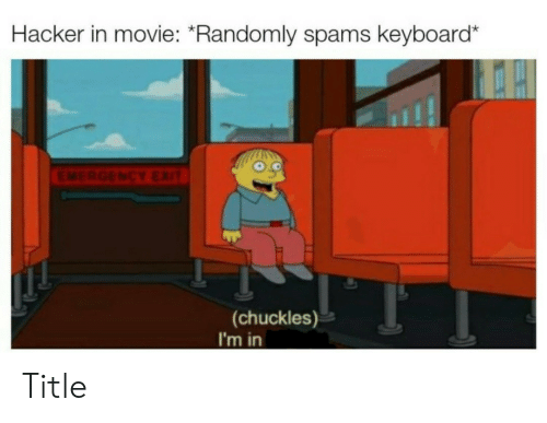 Keyboard, Movie, and Emergency: Hacker in movie: *Randomly spams keyboard*  EMERGENCY EXIT  (chuckles)  I'm in Title