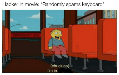"Keyboard, Movie, and Emergency: Hacker in movie: ""Randomly spams keyboard""*  EMERGENCY EXIT  (chuckles)  I'm in"