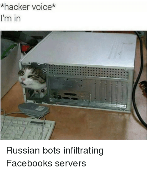 bots: *hacker voice*  I'm in Russian bots infiltrating Facebooks servers